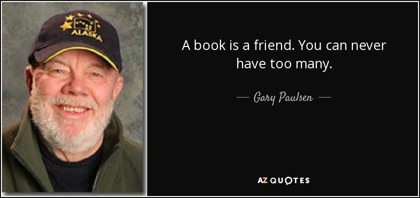 A book is a friend. You can never have too many. - Gary Paulsen