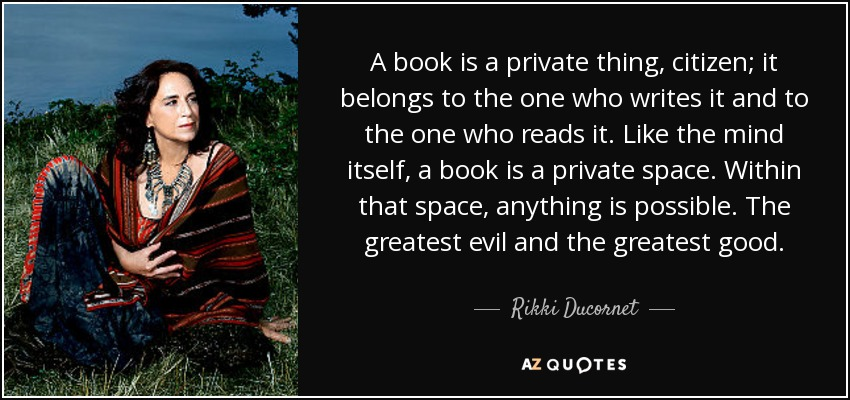 A book is a private thing, citizen; it belongs to the one who writes it and to the one who reads it. Like the mind itself, a book is a private space. Within that space, anything is possible. The greatest evil and the greatest good. - Rikki Ducornet