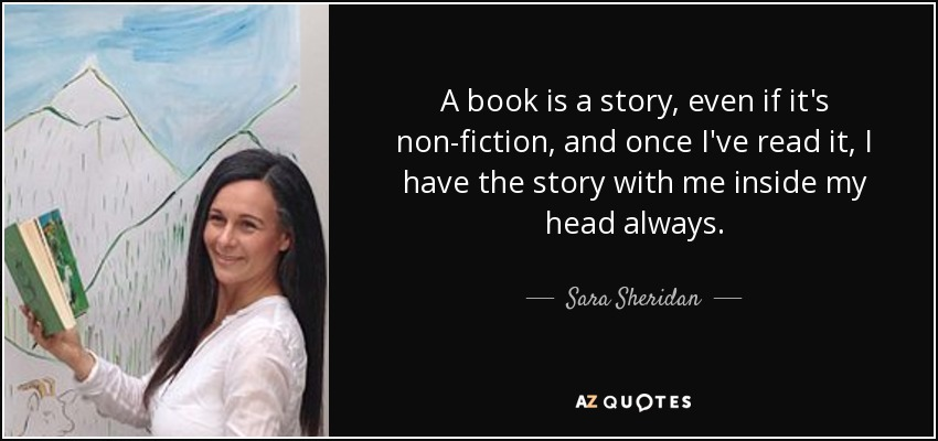 A book is a story, even if it's non-fiction, and once I've read it, I have the story with me inside my head always. - Sara Sheridan