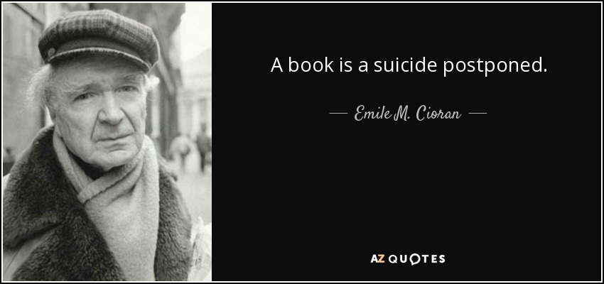 A book is a suicide postponed. - Emile M. Cioran