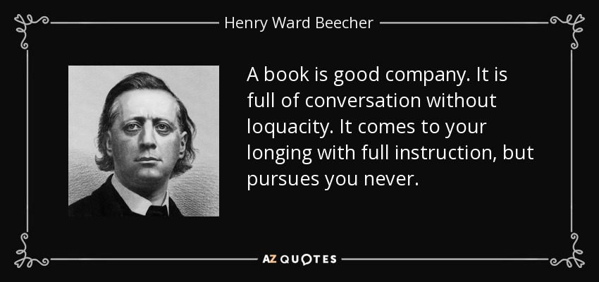A book is good company. It is full of conversation without loquacity. It comes to your longing with full instruction, but pursues you never. - Henry Ward Beecher