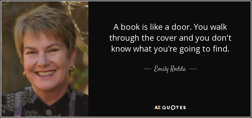 A book is like a door. You walk through the cover and you don't know what you're going to find. - Emily Rodda