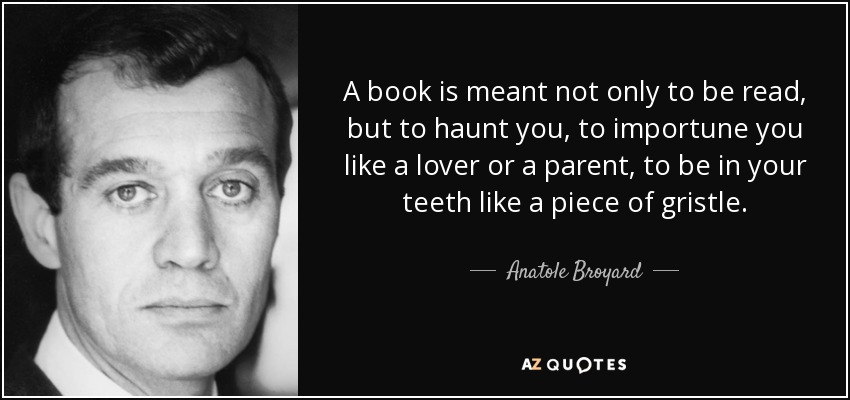 A book is meant not only to be read, but to haunt you, to importune you like a lover or a parent, to be in your teeth like a piece of gristle. - Anatole Broyard