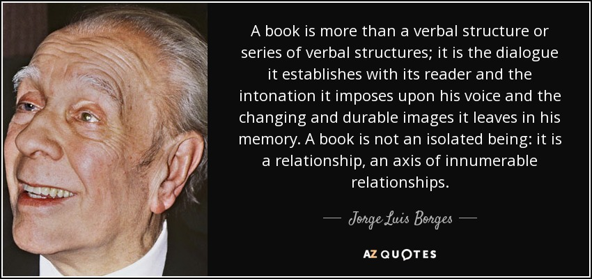 A book is more than a verbal structure or series of verbal structures; it is the dialogue it establishes with its reader and the intonation it imposes upon his voice and the changing and durable images it leaves in his memory. A book is not an isolated being: it is a relationship, an axis of innumerable relationships. - Jorge Luis Borges