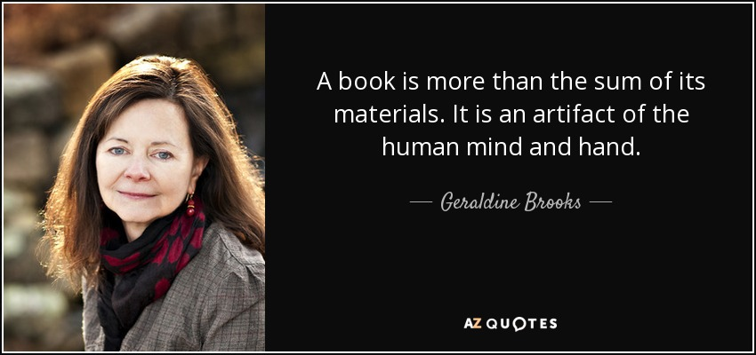 A book is more than the sum of its materials. It is an artifact of the human mind and hand. - Geraldine Brooks
