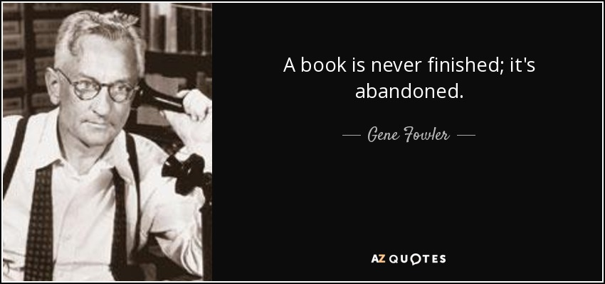 A book is never finished; it's abandoned. - Gene Fowler