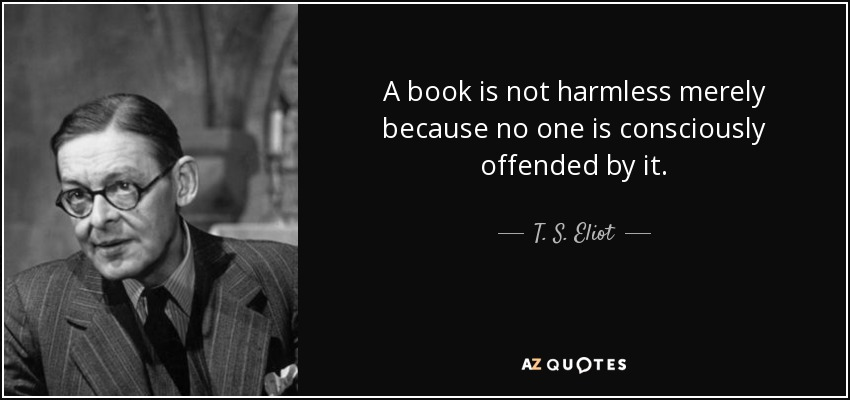 A book is not harmless merely because no one is consciously offended by it. - T. S. Eliot