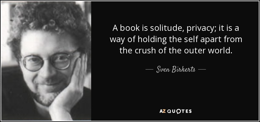 A book is solitude, privacy; it is a way of holding the self apart from the crush of the outer world. - Sven Birkerts