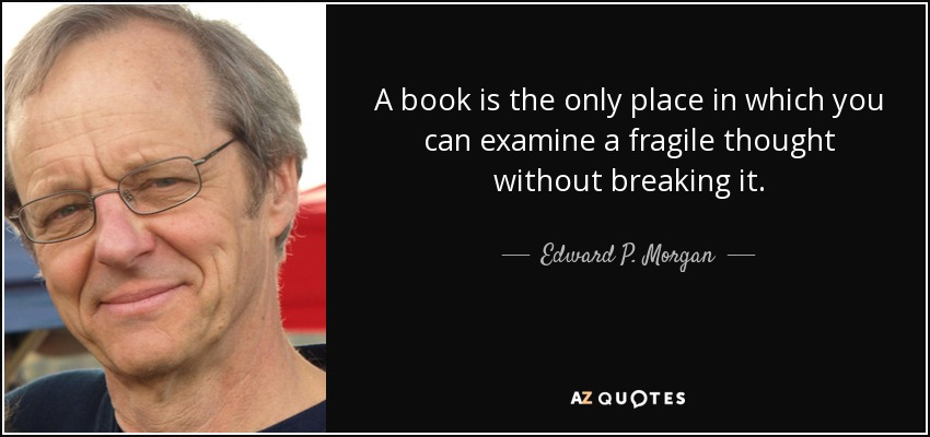 A book is the only place in which you can examine a fragile thought without breaking it. - Edward P. Morgan