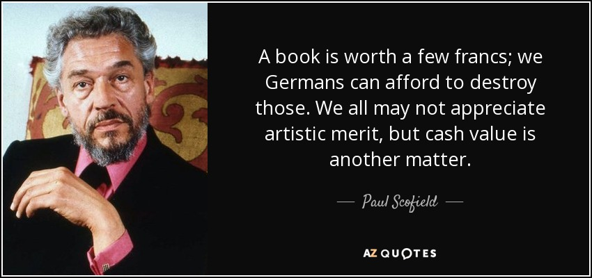 A book is worth a few francs; we Germans can afford to destroy those. We all may not appreciate artistic merit, but cash value is another matter. - Paul Scofield