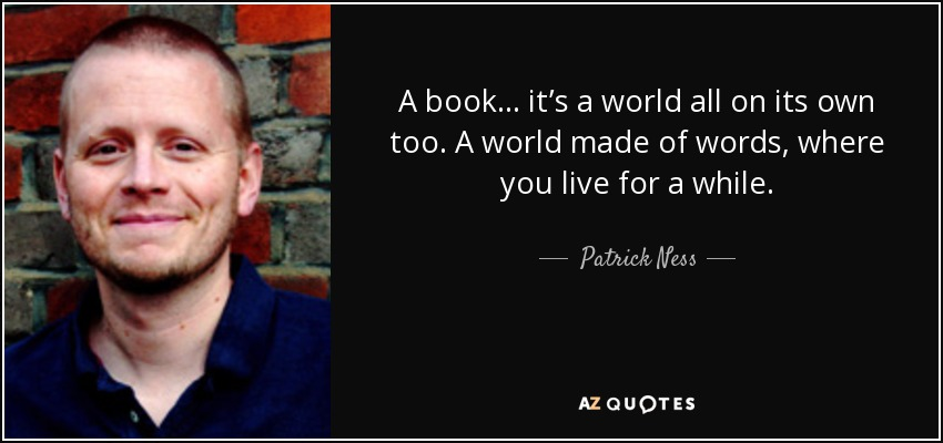 A book… it's a world all on its own too. A world made of words, where you live for a while. - Patrick Ness