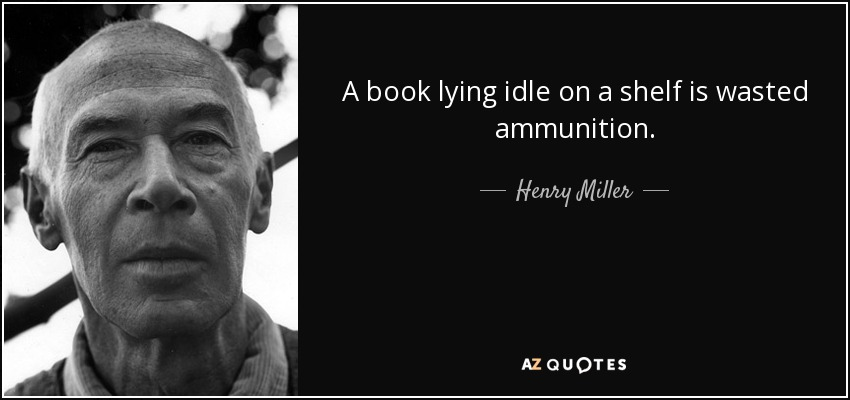 A book lying idle on a shelf is wasted ammunition. - Henry Miller