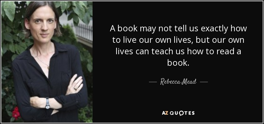 A book may not tell us exactly how to live our own lives, but our own lives can teach us how to read a book. - Rebecca Mead
