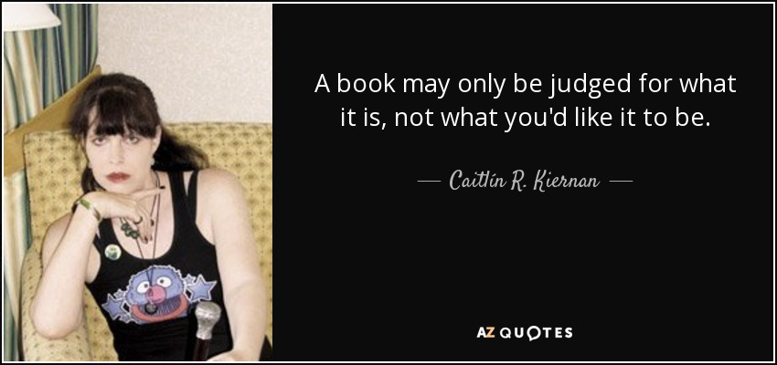 A book may only be judged for what it is, not what you'd like it to be. - Caitlín R. Kiernan