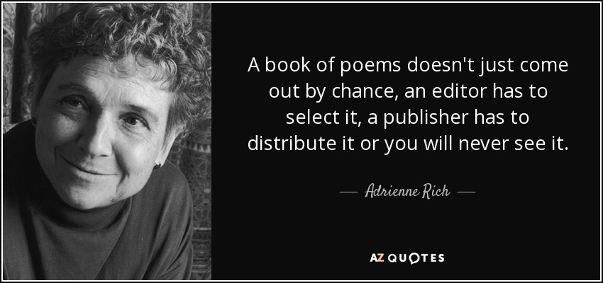 A book of poems doesn't just come out by chance, an editor has to select it, a publisher has to distribute it or you will never see it. - Adrienne Rich