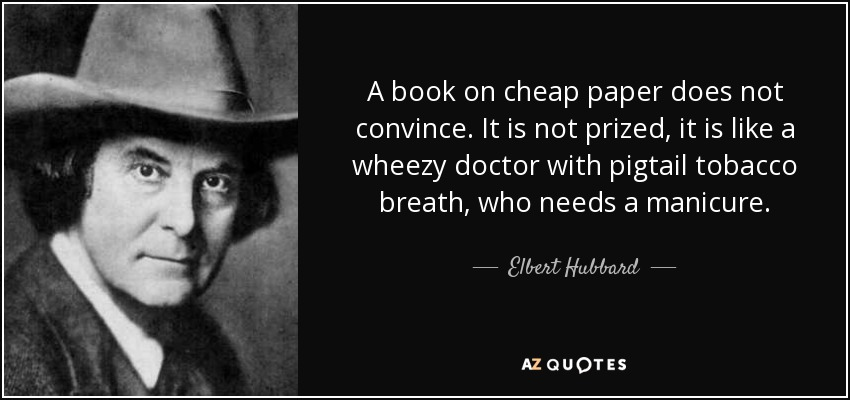 A book on cheap paper does not convince. It is not prized, it is like a wheezy doctor with pigtail tobacco breath, who needs a manicure. - Elbert Hubbard