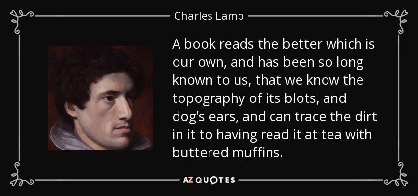 A book reads the better which is our own, and has been so long known to us, that we know the topography of its blots, and dog's ears, and can trace the dirt in it to having read it at tea with buttered muffins. - Charles Lamb