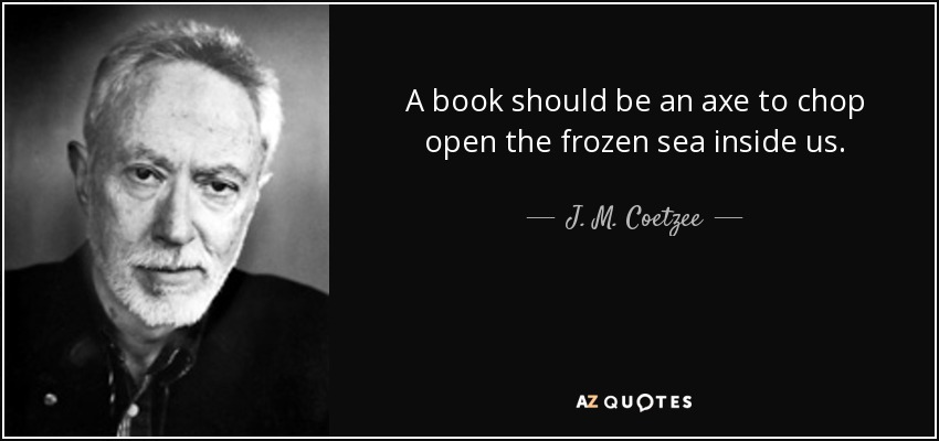 A book should be an axe to chop open the frozen sea inside us. - J. M. Coetzee
