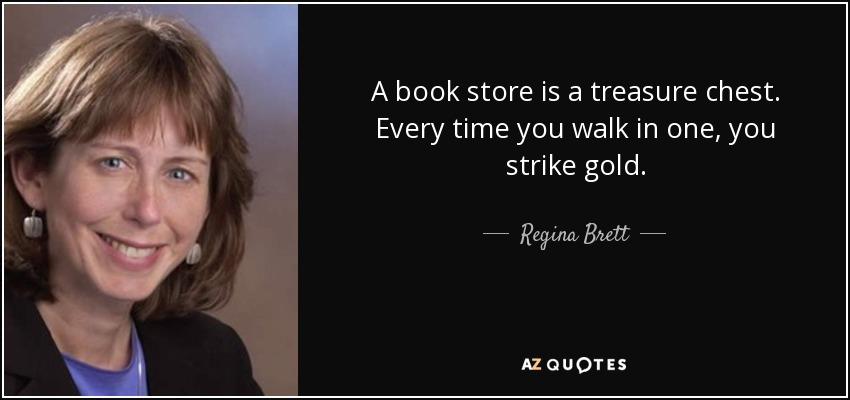 A book store is a treasure chest. Every time you walk in one, you strike gold. - Regina Brett