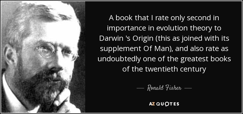 A book that I rate only second in importance in evolution theory to Darwin 's Origin (this as joined with its supplement Of Man), and also rate as undoubtedly one of the greatest books of the twentieth century - Ronald Fisher