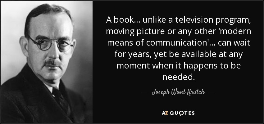 A book ... unlike a television program, moving picture or any other 'modern means of communication' ... can wait for years, yet be available at any moment when it happens to be needed. - Joseph Wood Krutch
