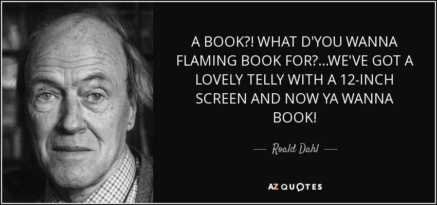 A BOOK?! WHAT D'YOU WANNA FLAMING BOOK FOR?...WE'VE GOT A LOVELY TELLY WITH A 12-INCH SCREEN AND NOW YA WANNA BOOK! - Roald Dahl