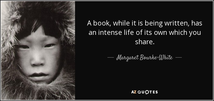 A book, while it is being written, has an intense life of its own which you share. - Margaret Bourke-White