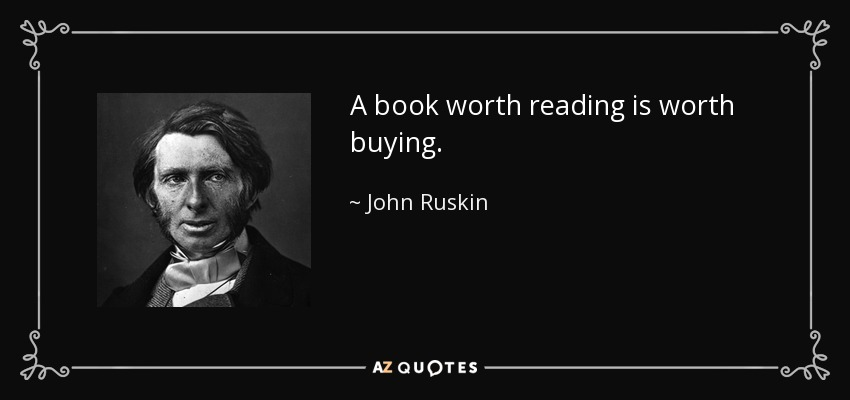 A book worth reading is worth buying. - John Ruskin