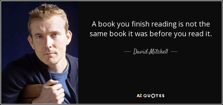 A book you finish reading is not the same book it was before you read it. - David Mitchell