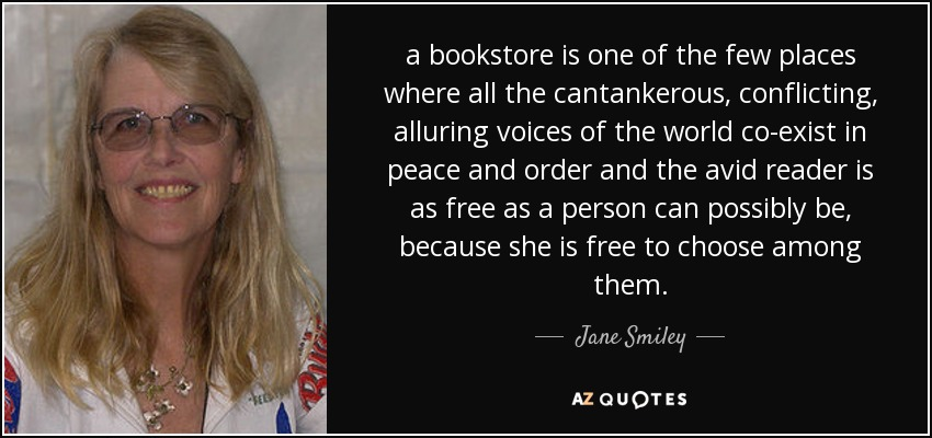 a bookstore is one of the few places where all the cantankerous, conflicting, alluring voices of the world co-exist in peace and order and the avid reader is as free as a person can possibly be, because she is free to choose among them. - Jane Smiley