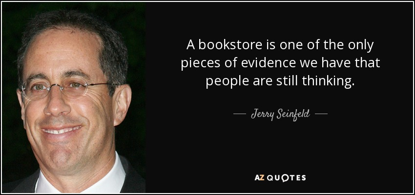 A bookstore is one of the only pieces of evidence we have that people are still thinking. - Jerry Seinfeld