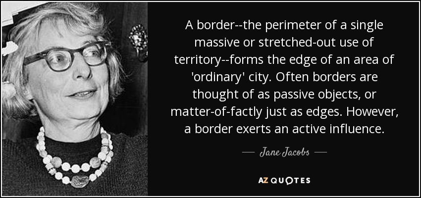 A border--the perimeter of a single massive or stretched-out use of territory--forms the edge of an area of 'ordinary' city. Often borders are thought of as passive objects, or matter-of-factly just as edges. However, a border exerts an active influence. - Jane Jacobs