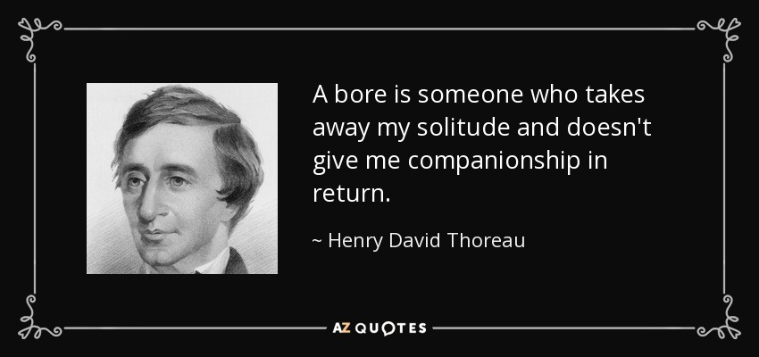 A bore is someone who takes away my solitude and doesn't give me companionship in return. - Henry David Thoreau