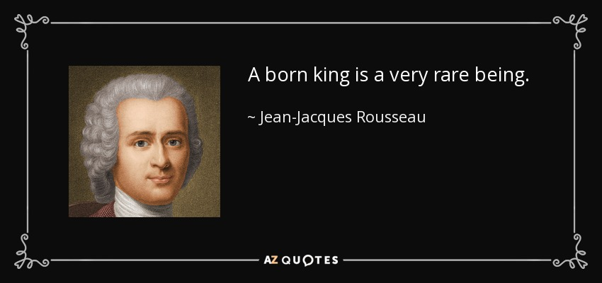 A born king is a very rare being. - Jean-Jacques Rousseau