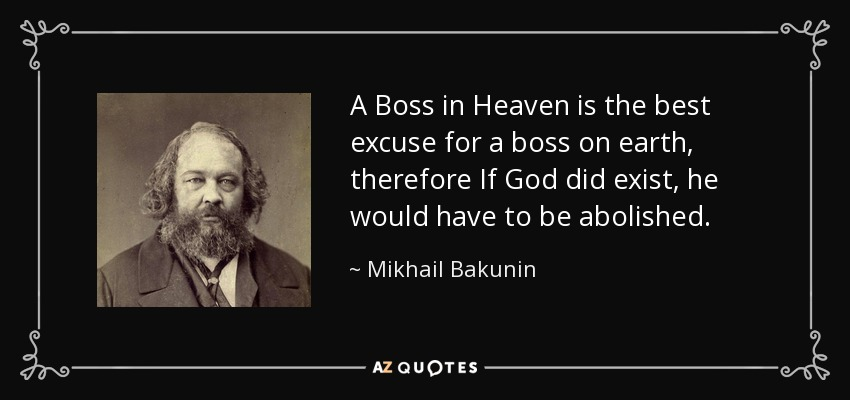 A Boss in Heaven is the best excuse for a boss on earth, therefore If God did exist, he would have to be abolished. - Mikhail Bakunin