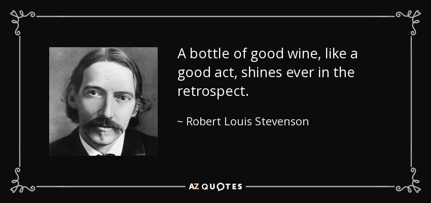 A bottle of good wine, like a good act, shines ever in the retrospect. - Robert Louis Stevenson