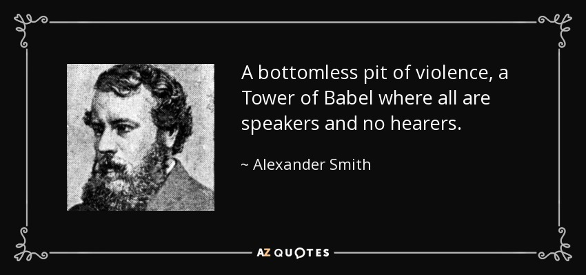 A bottomless pit of violence, a Tower of Babel where all are speakers and no hearers. - Alexander Smith