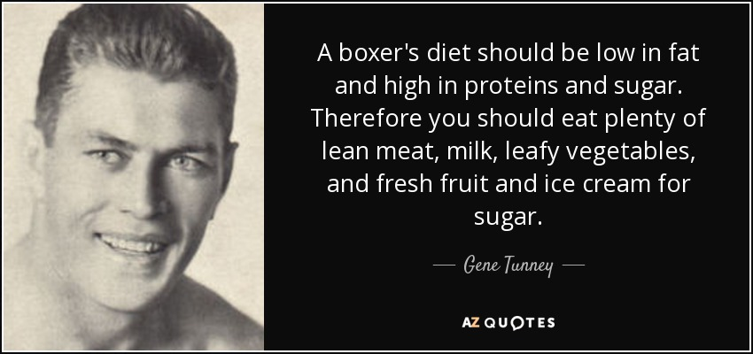 A boxer's diet should be low in fat and high in proteins and sugar. Therefore you should eat plenty of lean meat, milk, leafy vegetables, and fresh fruit and ice cream for sugar. - Gene Tunney