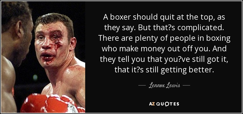 A boxer should quit at the top, as they say. But that's complicated. There are plenty of people in boxing who make money out off you. And they tell you that you've still got it, that it's still getting better. - Lennox Lewis