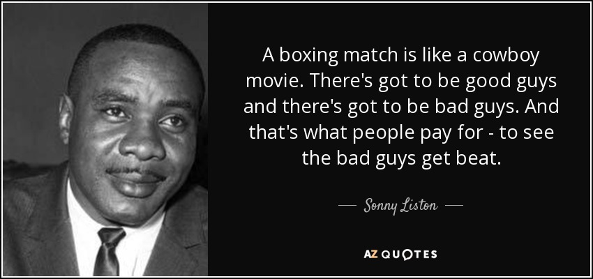 A boxing match is like a cowboy movie. There's got to be good guys and there's got to be bad guys. And that's what people pay for - to see the bad guys get beat. - Sonny Liston
