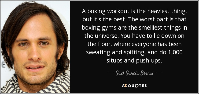 A boxing workout is the heaviest thing, but it's the best. The worst part is that boxing gyms are the smelliest things in the universe. You have to lie down on the floor, where everyone has been sweating and spitting, and do 1,000 situps and push-ups. - Gael Garcia Bernal