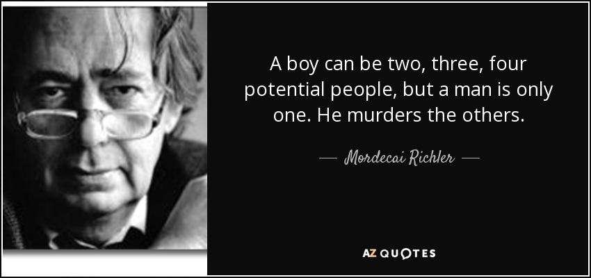 A boy can be two, three, four potential people, but a man is only one. He murders the others. - Mordecai Richler