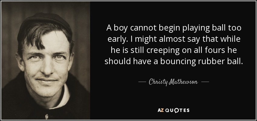 A boy cannot begin playing ball too early. I might almost say that while he is still creeping on all fours he should have a bouncing rubber ball. - Christy Mathewson