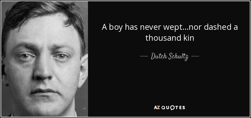 A boy has never wept...nor dashed a thousand kin - Dutch Schultz