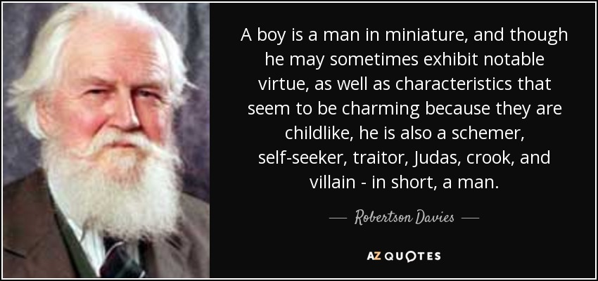 A boy is a man in miniature, and though he may sometimes exhibit notable virtue, as well as characteristics that seem to be charming because they are childlike, he is also a schemer, self-seeker, traitor, Judas, crook, and villain - in short, a man. - Robertson Davies