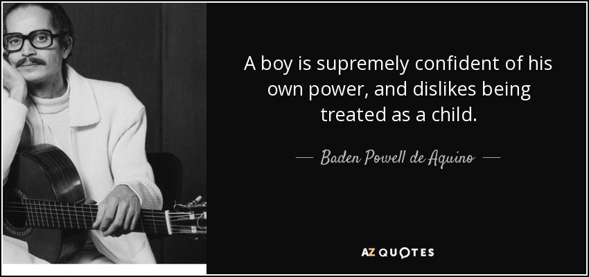 A boy is supremely confident of his own power, and dislikes being treated as a child. - Baden Powell de Aquino