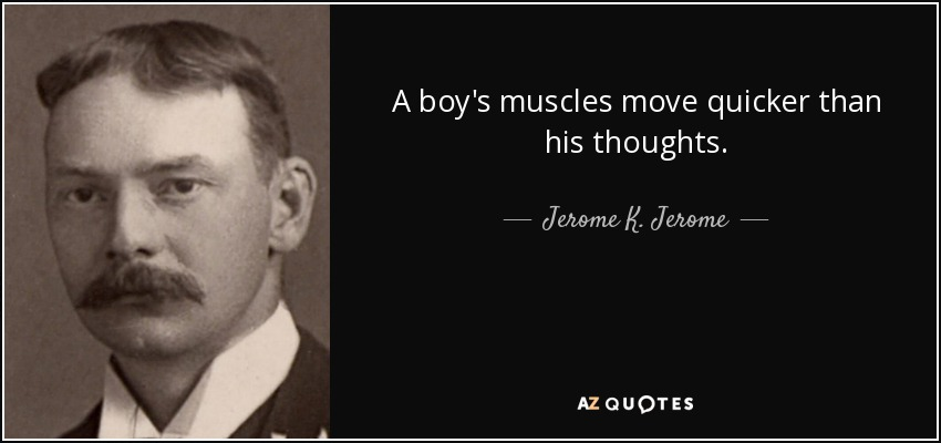 A boy's muscles move quicker than his thoughts. - Jerome K. Jerome