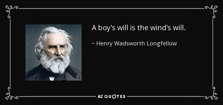 A boy's will is the wind's will. - Henry Wadsworth Longfellow