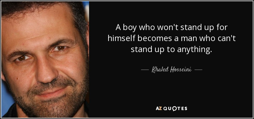 A boy who won't stand up for himself becomes a man who can't stand up to anything. - Khaled Hosseini
