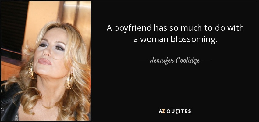A boyfriend has so much to do with a woman blossoming. - Jennifer Coolidge
